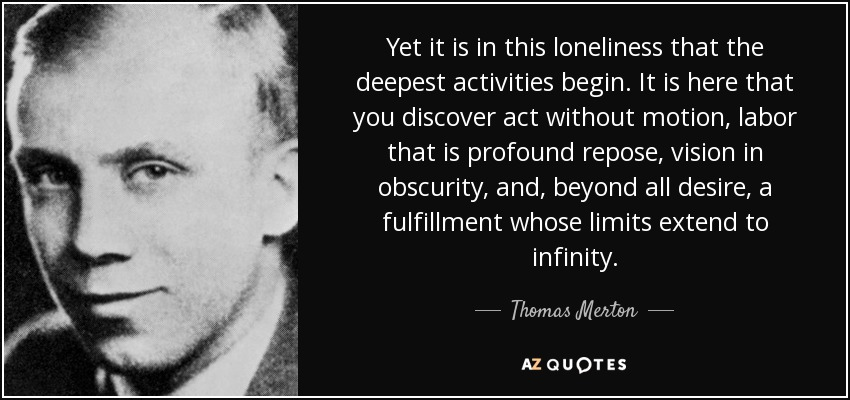 Yet it is in this loneliness that the deepest activities begin. It is here that you discover act without motion, labor that is profound repose, vision in obscurity, and, beyond all desire, a fulfillment whose limits extend to infinity. - Thomas Merton