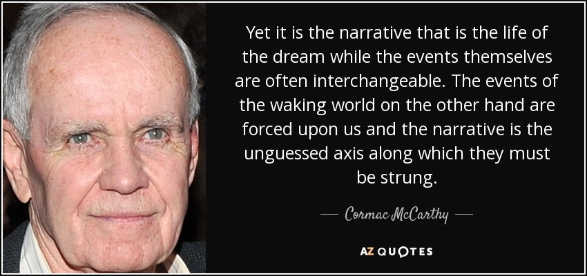 Yet it is the narrative that is the life of the dream while the events themselves are often interchangeable. The events of the waking world on the other hand are forced upon us and the narrative is the unguessed axis along which they must be strung. - Cormac McCarthy