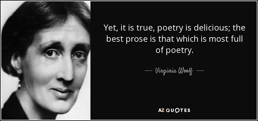 Yet, it is true, poetry is delicious; the best prose is that which is most full of poetry. - Virginia Woolf