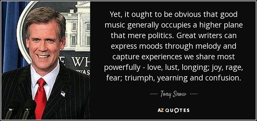 Yet, it ought to be obvious that good music generally occupies a higher plane that mere politics. Great writers can express moods through melody and capture experiences we share most powerfully - love, lust, longing; joy, rage, fear; triumph, yearning and confusion. - Tony Snow
