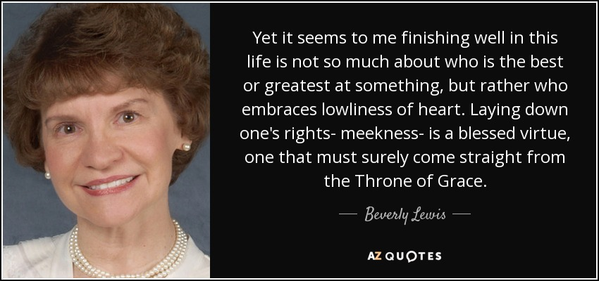Yet it seems to me finishing well in this life is not so much about who is the best or greatest at something, but rather who embraces lowliness of heart. Laying down one's rights- meekness- is a blessed virtue, one that must surely come straight from the Throne of Grace. - Beverly Lewis