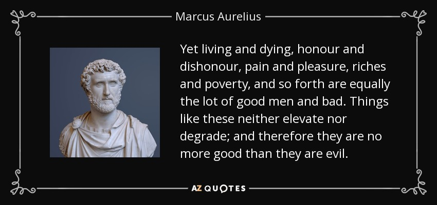 Yet living and dying, honour and dishonour, pain and pleasure, riches and poverty, and so forth are equally the lot of good men and bad. Things like these neither elevate nor degrade; and therefore they are no more good than they are evil. - Marcus Aurelius