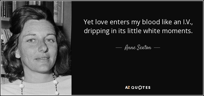 Yet love enters my blood like an I.V., dripping in its little white moments. - Anne Sexton