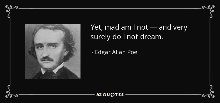 Yet, mad am I not — and very surely do I not dream. - Edgar Allan Poe