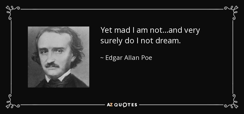 Yet mad I am not...and very surely do I not dream. - Edgar Allan Poe