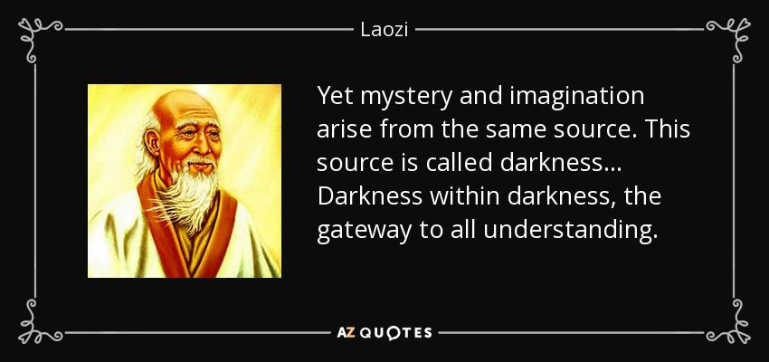 Yet mystery and imagination arise from the same source. This source is called darkness ... Darkness within darkness, the gateway to all understanding. - Laozi