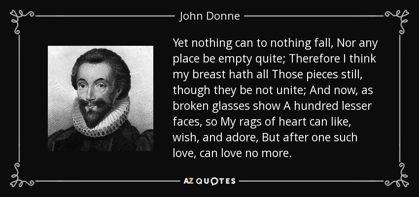 Yet nothing can to nothing fall, Nor any place be empty quite; Therefore I think my breast hath all Those pieces still, though they be not unite; And now, as broken glasses show A hundred lesser faces, so My rags of heart can like, wish, and adore, But after one such love, can love no more. - John Donne