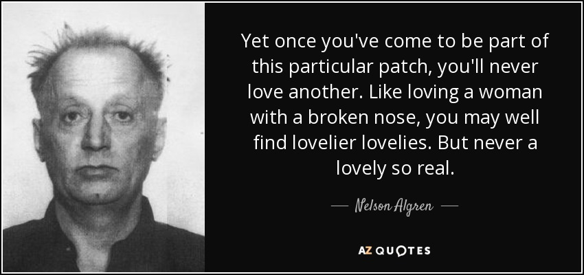 Yet once you've come to be part of this particular patch, you'll never love another. Like loving a woman with a broken nose, you may well find lovelier lovelies. But never a lovely so real. - Nelson Algren