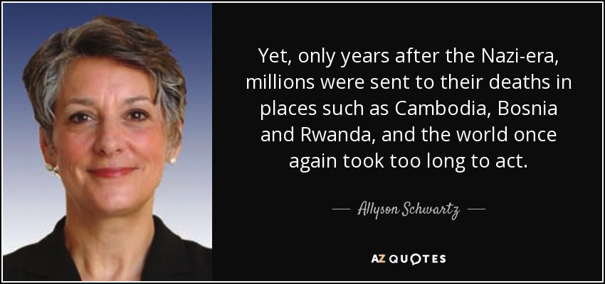 Yet, only years after the Nazi-era, millions were sent to their deaths in places such as Cambodia, Bosnia and Rwanda, and the world once again took too long to act. - Allyson Schwartz