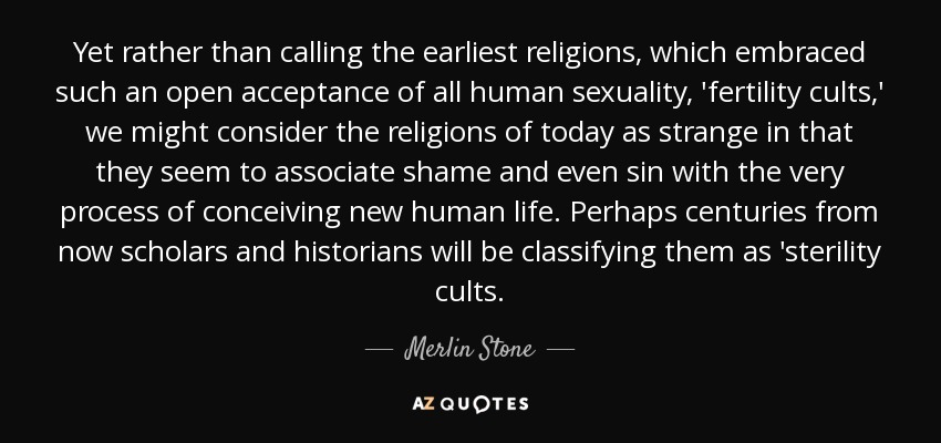 Yet rather than calling the earliest religions, which embraced such an open acceptance of all human sexuality, 'fertility cults,' we might consider the religions of today as strange in that they seem to associate shame and even sin with the very process of conceiving new human life. Perhaps centuries from now scholars and historians will be classifying them as 'sterility cults. - Merlin Stone