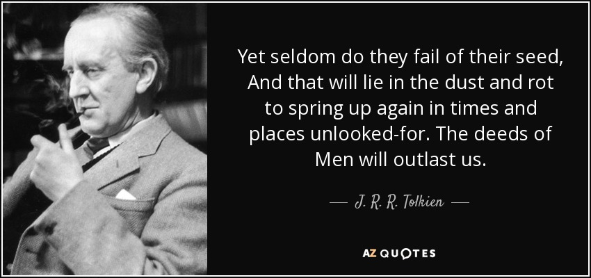 Yet seldom do they fail of their seed, And that will lie in the dust and rot to spring up again in times and places unlooked-for. The deeds of Men will outlast us. - J. R. R. Tolkien
