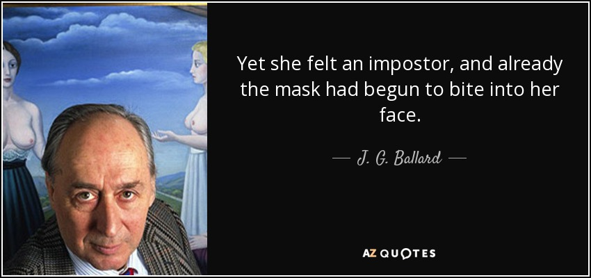 Yet she felt an impostor, and already the mask had begun to bite into her face. - J. G. Ballard