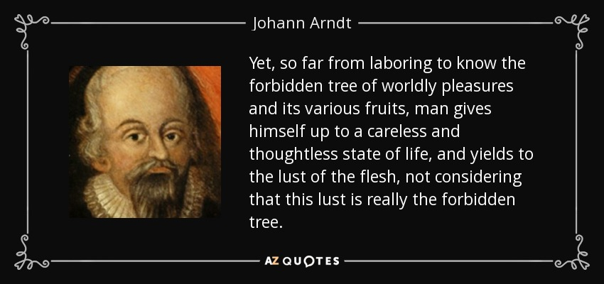 Yet, so far from laboring to know the forbidden tree of worldly pleasures and its various fruits, man gives himself up to a careless and thoughtless state of life, and yields to the lust of the flesh, not considering that this lust is really the forbidden tree. - Johann Arndt