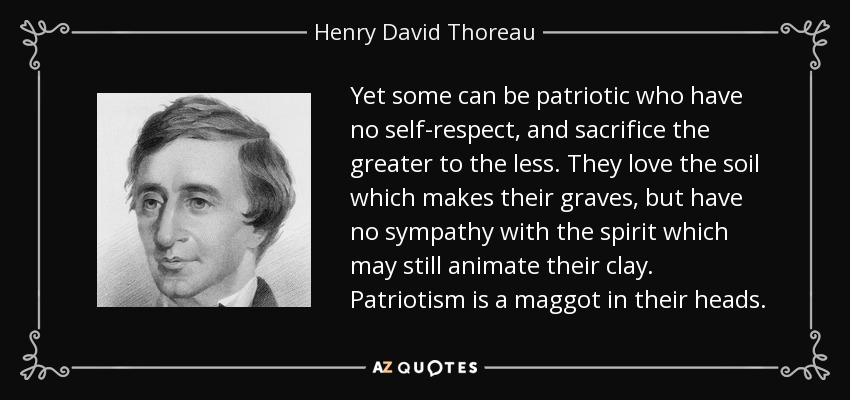 Yet some can be patriotic who have no self-respect, and sacrifice the greater to the less. They love the soil which makes their graves, but have no sympathy with the spirit which may still animate their clay. Patriotism is a maggot in their heads. - Henry David Thoreau