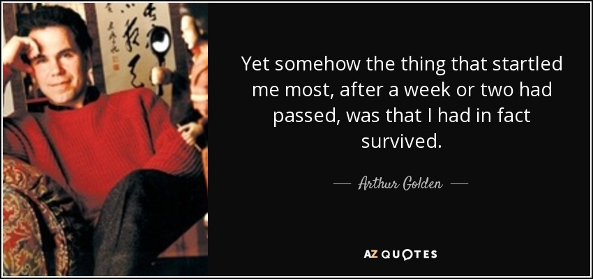 Yet somehow the thing that startled me most, after a week or two had passed, was that I had in fact survived. - Arthur Golden