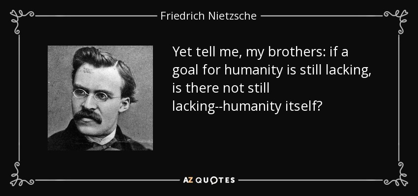 Yet tell me, my brothers: if a goal for humanity is still lacking, is there not still lacking--humanity itself? - Friedrich Nietzsche