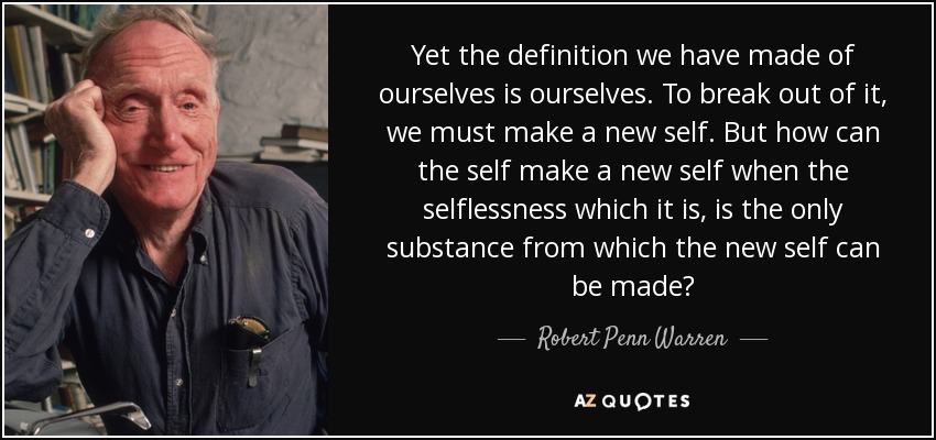Yet the definition we have made of ourselves is ourselves. To break out of it, we must make a new self. But how can the self make a new self when the selflessness which it is, is the only substance from which the new self can be made? - Robert Penn Warren