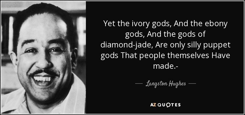 Yet the ivory gods, And the ebony gods, And the gods of diamond-jade, Are only silly puppet gods That people themselves Have made.- - Langston Hughes