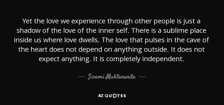 Yet the love we experience through other people is just a shadow of the love of the inner self. There is a sublime place inside us where love dwells. The love that pulses in the cave of the heart does not depend on anything outside. It does not expect anything. It is completely independent. - Swami Muktananda