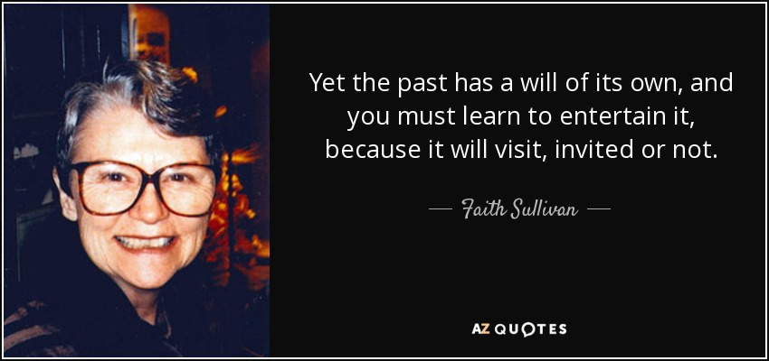 Yet the past has a will of its own, and you must learn to entertain it, because it will visit, invited or not. - Faith Sullivan