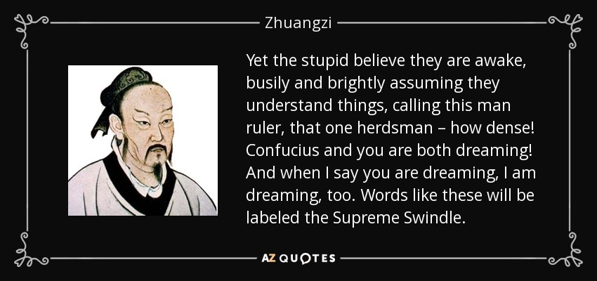 Yet the stupid believe they are awake, busily and brightly assuming they understand things, calling this man ruler, that one herdsman – how dense! Confucius and you are both dreaming! And when I say you are dreaming, I am dreaming, too. Words like these will be labeled the Supreme Swindle. - Zhuangzi