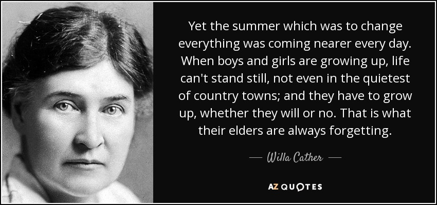 Yet the summer which was to change everything was coming nearer every day. When boys and girls are growing up, life can't stand still, not even in the quietest of country towns; and they have to grow up, whether they will or no. That is what their elders are always forgetting. - Willa Cather