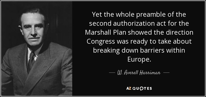 Yet the whole preamble of the second authorization act for the Marshall Plan showed the direction Congress was ready to take about breaking down barriers within Europe. - W. Averell Harriman