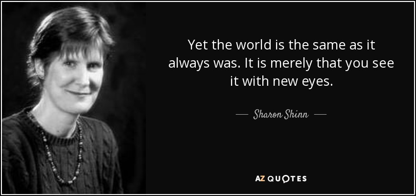 Yet the world is the same as it always was. It is merely that you see it with new eyes. - Sharon Shinn