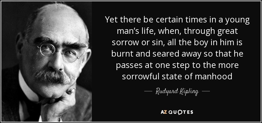 Yet there be certain times in a young man's life, when, through great sorrow or sin, all the boy in him is burnt and seared away so that he passes at one step to the more sorrowful state of manhood - Rudyard Kipling