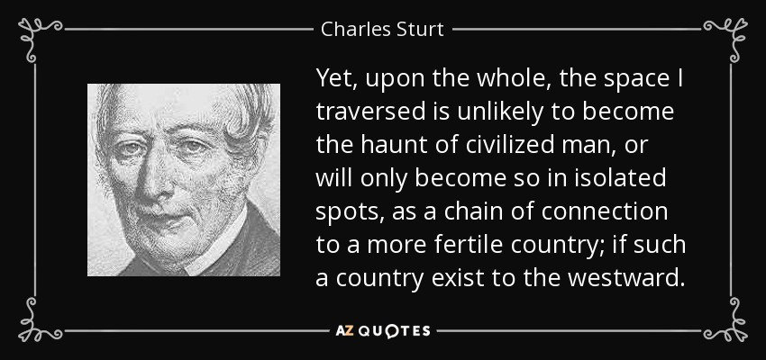 Yet, upon the whole, the space I traversed is unlikely to become the haunt of civilized man, or will only become so in isolated spots, as a chain of connection to a more fertile country; if such a country exist to the westward. - Charles Sturt