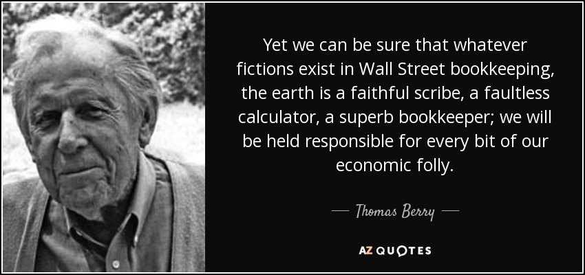Yet we can be sure that whatever fictions exist in Wall Street bookkeeping, the earth is a faithful scribe, a faultless calculator, a superb bookkeeper; we will be held responsible for every bit of our economic folly. - Thomas Berry