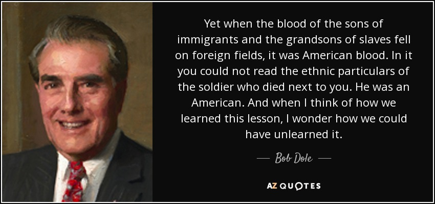 Yet when the blood of the sons of immigrants and the grandsons of slaves fell on foreign fields, it was American blood. In it you could not read the ethnic particulars of the soldier who died next to you. He was an American. And when I think of how we learned this lesson, I wonder how we could have unlearned it. - Bob Dole