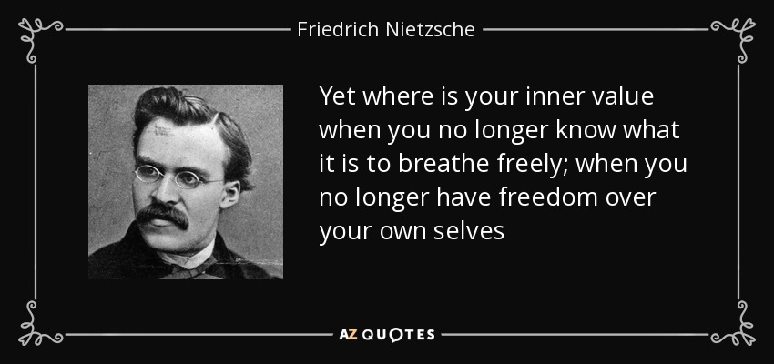 Yet where is your inner value when you no longer know what it is to breathe freely; when you no longer have freedom over your own selves - Friedrich Nietzsche