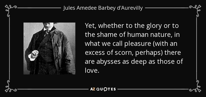 Yet, whether to the glory or to the shame of human nature, in what we call pleasure (with an excess of scorn, perhaps) there are abysses as deep as those of love. - Jules Amedee Barbey d'Aurevilly