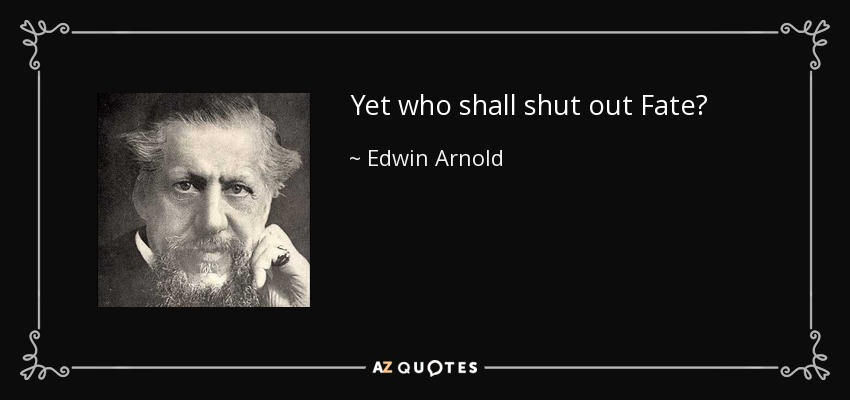 Yet who shall shut out Fate? - Edwin Arnold