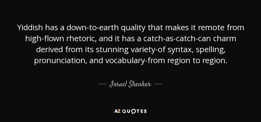 Yiddish has a down-to-earth quality that makes it remote from high-flown rhetoric, and it has a catch-as-catch-can charm derived from its stunning variety-of syntax, spelling, pronunciation, and vocabulary-from region to region. - Israel Shenker