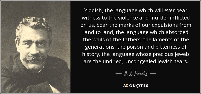 Yiddish, the language which will ever bear witness to the violence and murder inflicted on us, bear the marks of our expulsions from land to land, the language which absorbed the wails of the fathers, the laments of the generations, the poison and bitterness of history, the language whose precious jewels are the undried, uncongealed Jewish tears. - I. L. Peretz