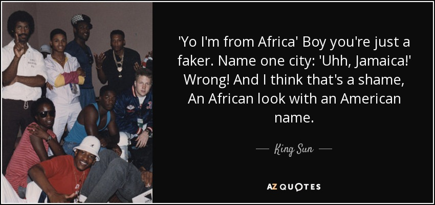 'Yo I'm from Africa' Boy you're just a faker. Name one city: 'Uhh, Jamaica!' Wrong! And I think that's a shame, An African look with an American name. - King Sun