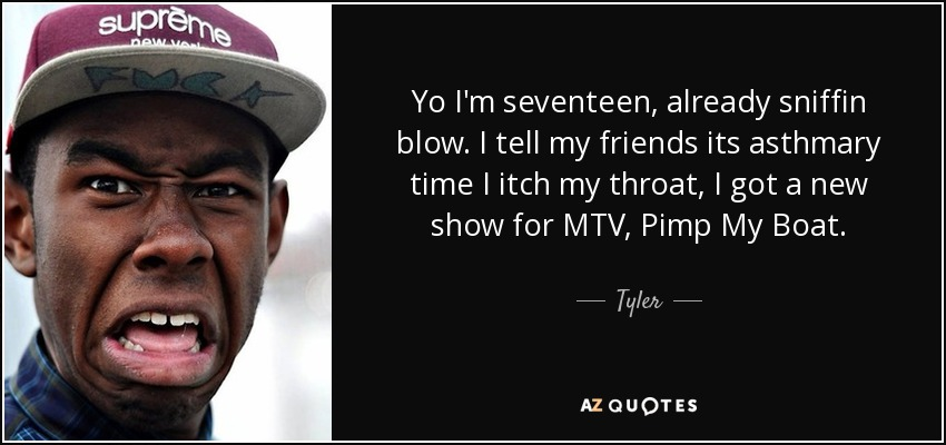 Yo I'm seventeen, already sniffin blow. I tell my friends its asthmary time I itch my throat, I got a new show for MTV, Pimp My Boat. - Tyler, The Creator