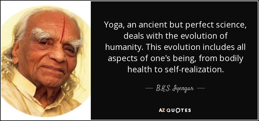 Yoga, an ancient but perfect science, deals with the evolution of humanity. This evolution includes all aspects of one's being, from bodily health to self-realization. - B.K.S. Iyengar