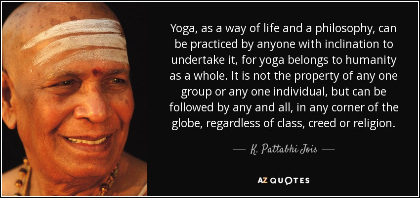 Yoga, as a way of life and a philosophy, can be practiced by anyone with inclination to undertake it, for yoga belongs to humanity as a whole. It is not the property of any one group or any one individual, but can be followed by any and all, in any corner of the globe, regardless of class, creed or religion. - K. Pattabhi Jois