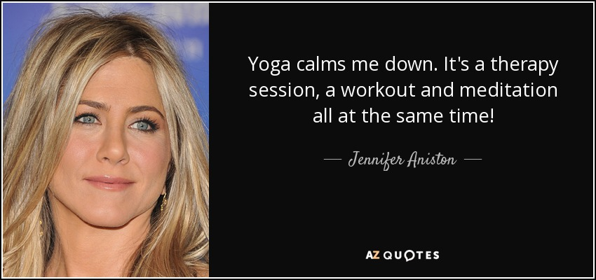 Yoga calms me down. It's a therapy session, a workout and meditation all at the same time! - Jennifer Aniston