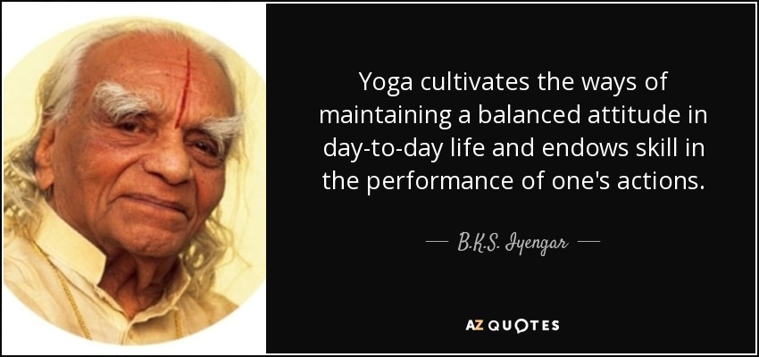 Yoga cultivates the ways of maintaining a balanced attitude in day-to-day life and endows skill in the performance of one's actions. - B.K.S. Iyengar