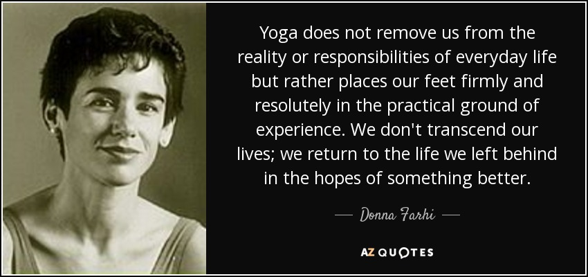 Yoga does not remove us from the reality or responsibilities of everyday life but rather places our feet firmly and resolutely in the practical ground of experience. We don't transcend our lives; we return to the life we left behind in the hopes of something better. - Donna Farhi
