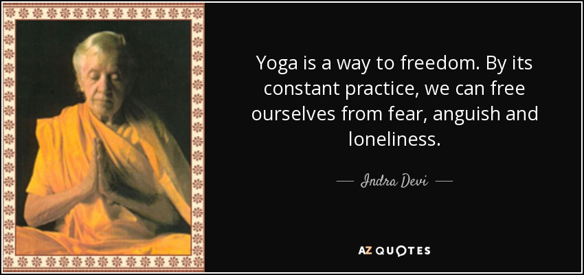 Yoga is a way to freedom. By its constant practice, we can free ourselves from fear, anguish and loneliness. - Indra Devi