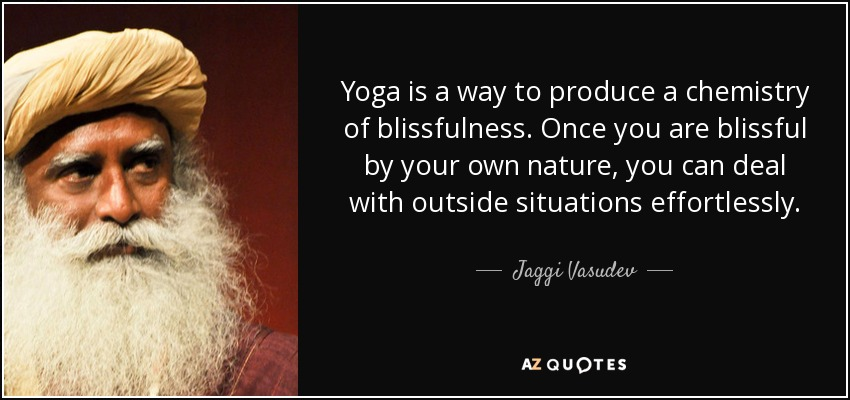 Yoga is a way to produce a chemistry of blissfulness. Once you are blissful by your own nature, you can deal with outside situations effortlessly. - Jaggi Vasudev