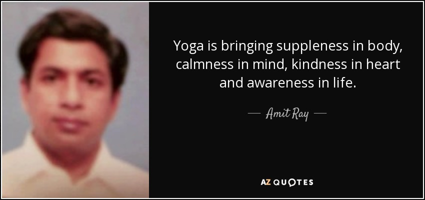 Yoga is bringing suppleness in body, calmness in mind, kindness in heart and awareness in life. - Amit Ray