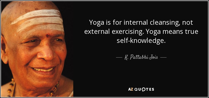 Yoga is for internal cleansing, not external exercising. Yoga means true self-knowledge. - K. Pattabhi Jois