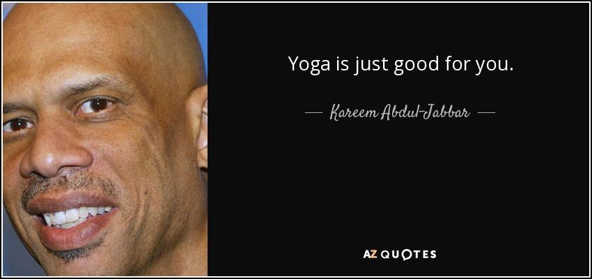 Yoga is just good for you. - Kareem Abdul-Jabbar