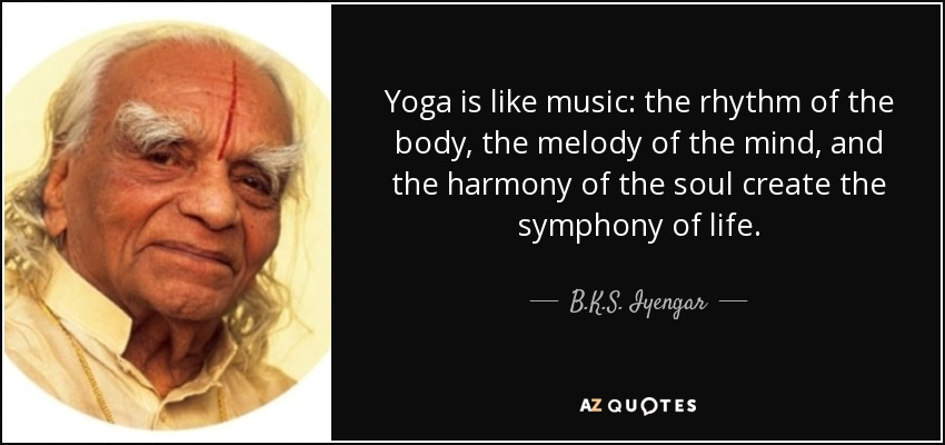 Yoga is like music: the rhythm of the body, the melody of the mind, and the harmony of the soul create the symphony of life. - B.K.S. Iyengar